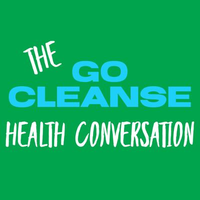 GO CLEANSE HEALTH CONVERSATION Podcast