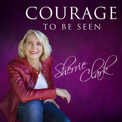 Courage to Be Seen with Sherrie Clark