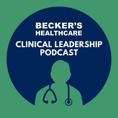Becker's Healthcare - Clinical Leadership Podcast