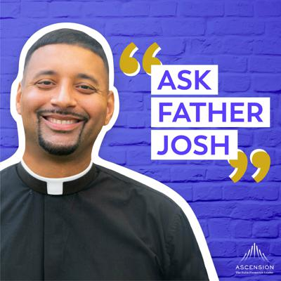 """Ask Fr. Josh is the podcast where I hear you out and do my best to help you navigate the tricky times in life when our Catholic Faith doesn't give you an easy """"fill-in-the blank"""" answer. On this show, we'll listen to one another, problem solve together, and ultimately entrust everything to our Lord. If this is your first time tuning in, here's how the show goes: Each episode, I'll address three to four of your questions. I'll cover everything from Catholic teaching to moral dilemmas to relationship advice. I'm not perfect, and I can't guarantee that my advice is going to make things easy, but I'll do my best to share what I've learned during my time as a priest, pastor, and friend. Email me your questions at askfrjosh@ascensionpress.com and find out more at ascensionpress.com/askfrjosh."""