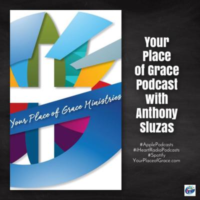 Your Place Of Grace with Anthony Sluzas' Podcast