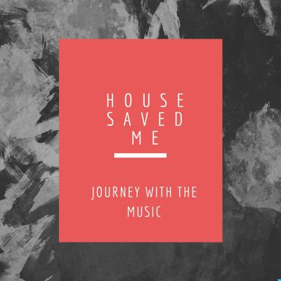 House Saved Me (Journey With The Music) Mixes