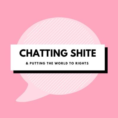Chatting Shite and Putting The World To Rights