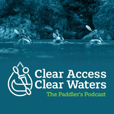 The Paddler's Podcast - with the Clear Access, Clear Waters campaign