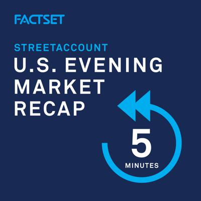 StreetAccount U.S. Evening Market Recap is FactSet's daily podcast aiming to capture the most material market moving news. With a target time of ~5 minutes, this is an ideal listen for those looking to stay connected to the most important themes driving the U.S. economy & corporations.