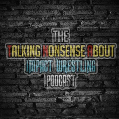 The Talking Nonsense About Impact Wrestling Podcast