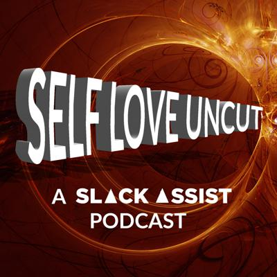 Self Love Uncut (A Slack Assist Podcast)