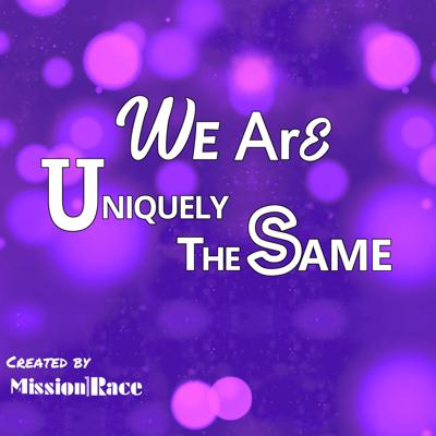 Created by Mission1Race and part of our 1Voice Journey, We Are Uniquely The Same™ is hosted by our Founder and President, Richard