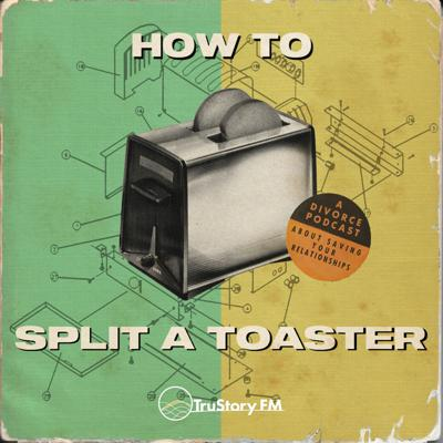 How to Split a Toaster: A divorce podcast about saving your relationships