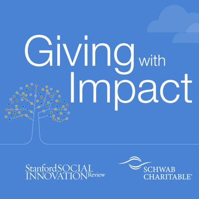 Generosity and innovation are fueling exponential progress in addressing the most complex and intractable problems we face today. Growing at a commensurate pace is the drive to increase the efficiency and effectiveness of donors, the advisors who support them and nonprofits in creating the impact they envision. Giving with Impact is a podcast created by Schwab Charitable and Stanford Social Innovation Review to engage the philanthropic sector in an ongoing discussion around maximizing charitable impact. The series creates a collaborative space for leading voices from across the philanthropic ecosystem to engage in both aspirational and practical conversations around relevant topics at the heart of achieving more effective philanthropy. (0819-98NA)