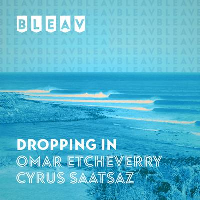 Bleav: Dropping In with Omar Etcheverry and Cyrus Saatsaz