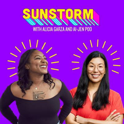 Sunstorm is an audio salon hosted by two of America's leading activists, Alicia Garza and Ai-jen Poo, where they talk to their friends and sheroes about how women stay powerful and joyful amidst the chaos of life in America today.