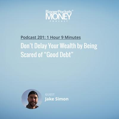 """Cover art for 201: Don't Delay Your Wealth by Being Scared of """"Good Debt"""" w/ Jake Simon"""