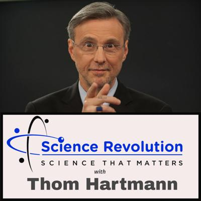 The Science Revolution is about science that matters and brings revolutionary ways of thinking about science. We cover the science important to the world as well as to our everyday lives. You will learn how an entire spectrum of scientific disciplines meaningfully impacts your life and our world. From climate change to neuroscience to physics and medicine - and sometimes the politics & religion that tie them to us all - this podcast will entertain and deeply inform you. Science comes alive in The Science Revolution with Thom Hartmann.