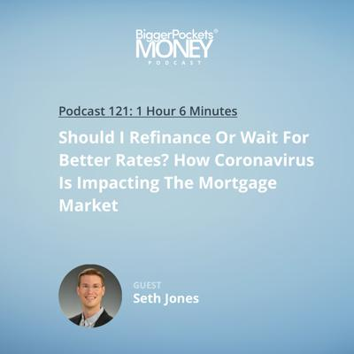 Cover art for 121: Should I Refinance Or Wait For Better Rates? How Coronavirus Is Impacting The Mortgage Market with Seth Jones