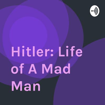 Hitler: Life of A Mad Man