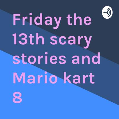 Friday the 13th scary stories and Mario kart 8