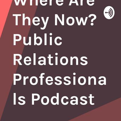 Where Are They Now? Public Relations Professionals Podcast