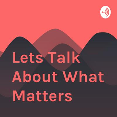 Lets Talk About What Matters
