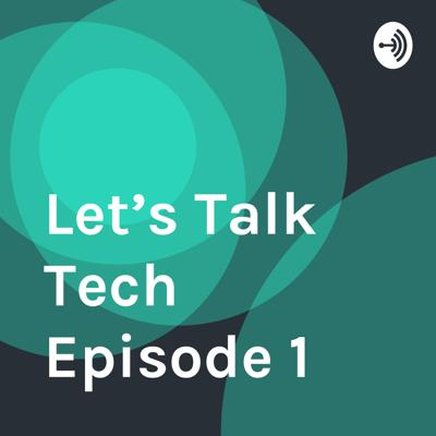 Let's Talk Tech Episode 1