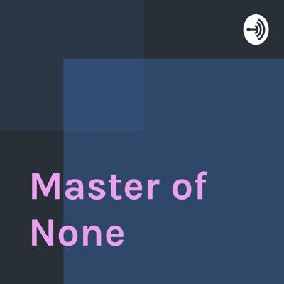 Welcome to Master of None Podcast where amazing things happen.