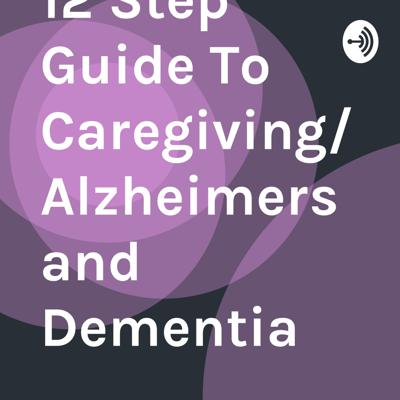 12 Step Guide To Caregiving/Alzheimers and Dementia