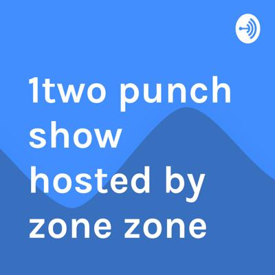 Welcome to the 1two punch show hosted by zone zone podcast, where amazing things happen.