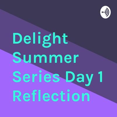 Delight Summer Series Day 1 Reflection