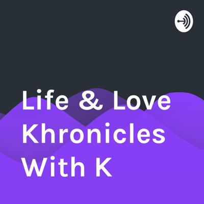 Life & Love Khronicles With K