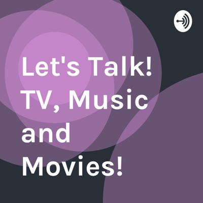 Let's Talk! TV, Music and Movies!