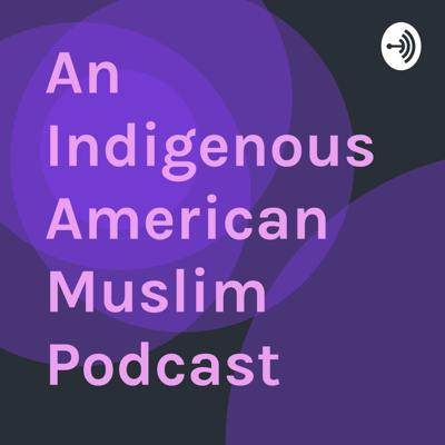 An Indigenous American Muslim Podcast