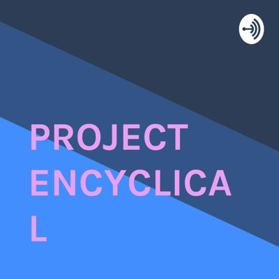 PROJECT ENCYCLICAL