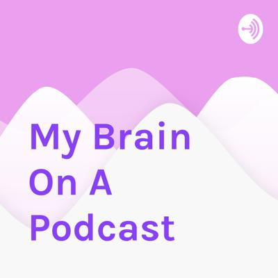 My Brain On A Podcast
