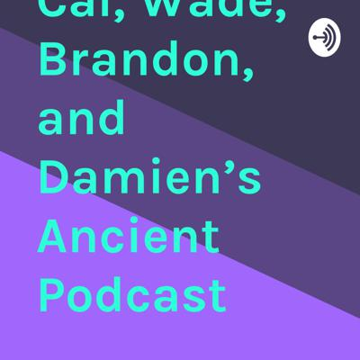 Cal, Wade, Brandon, and Damien's Ancient Podcast