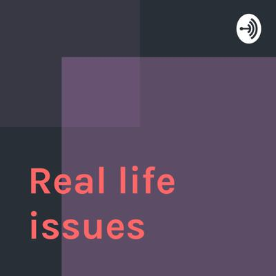 Welcome to the Real life issues podcast, where amazing things happen.