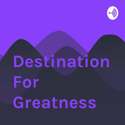 Destination For Greatness