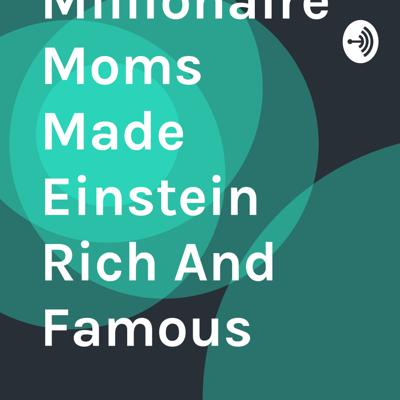 How Millionaire Mom Made Einstein Rich And Famous