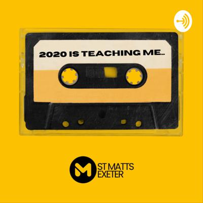 2020 Is Teaching Me; St Matts Exeter