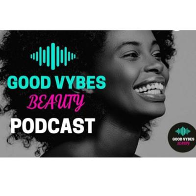 Good Vybes Beauty Podcast