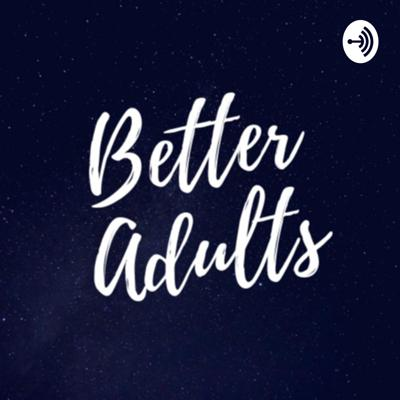Better Adults Podcast
