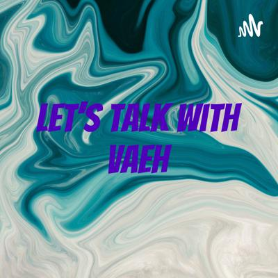 Let's Talk With Vaeh