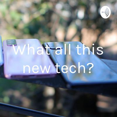 What's all this new tech ?