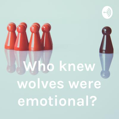 Who knew wolves were emotional?