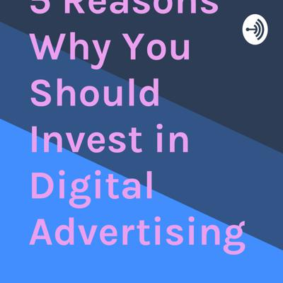 5 Reasons Why You Should Invest in Digital Advertising