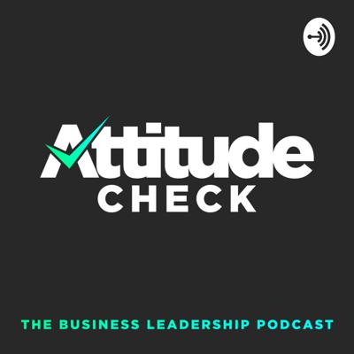 Attitude Check: The Business Leadership Podcast