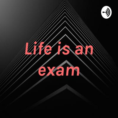 Life is an exam