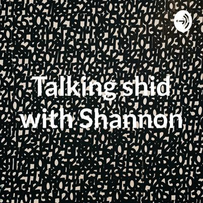 Talking shid with Shannon
