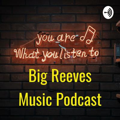 Big Reeves Music Podcast
