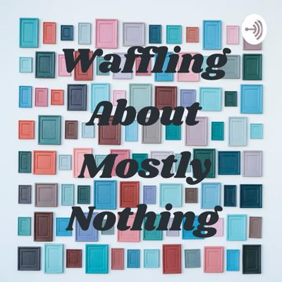 Waffling About Mostly Nothing