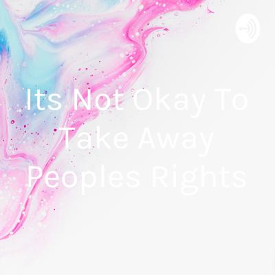 Its Not Okay To Take Away Peoples Rights